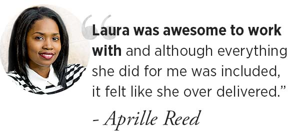 """""""Laura was awesome to work with and although everything she did for me was included, it felt like she overdelivered"""" ~Aprille Reed"""